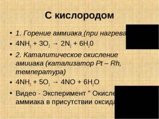 С кислородом 1.Горение аммиака(при нагревании) 4NH3+ 3O2→ 2N2+ 6H20 2.К