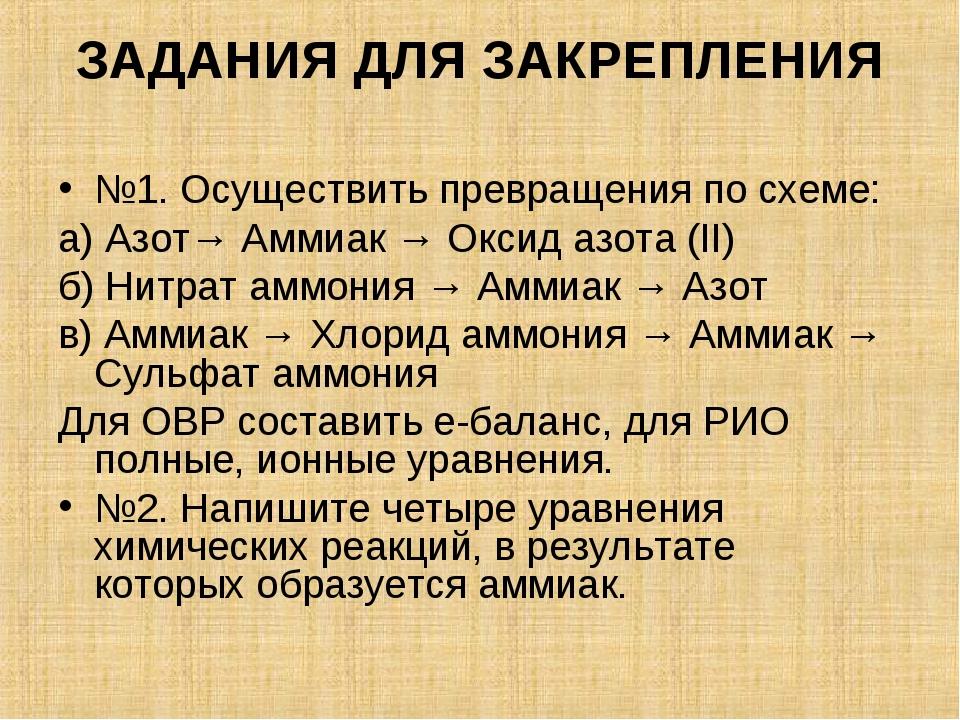 ЗАДАНИЯ ДЛЯ ЗАКРЕПЛЕНИЯ №1.Осуществить превращения по схеме: а) Азот→ Аммиак...
