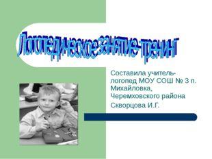 Составила учитель-логопед МОУ СОШ № 3 п. Михайловка, Черемховского района Скв