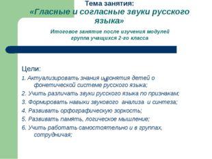 Тема занятия: «Гласные и согласные звуки русского языка» Итоговое занятие пос