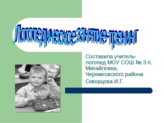 Составила учитель-логопед МОУ СОШ № 3 п. Михайловка, Черемховского района Скв...