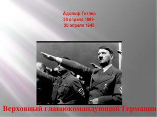 Адольф Гитлер 20 апреля 1889- 30 апреля 1945 Верховный главнокомандующий Герм