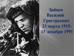 Зайцев Василий Григорьевич 23 марта 1915- 15 декабря 1991