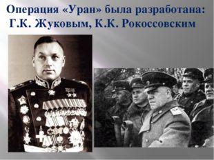 Операция «Уран» была разработана: Г.К. Жуковым, К.К. Рокоссовским