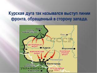 Курская дуга так назывался выступ линии фронта, обращенный в сторону запада.