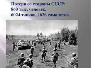 Потери со стороны СССР: 860 тыс. человек, 6024 танков, 1626 самолетов.