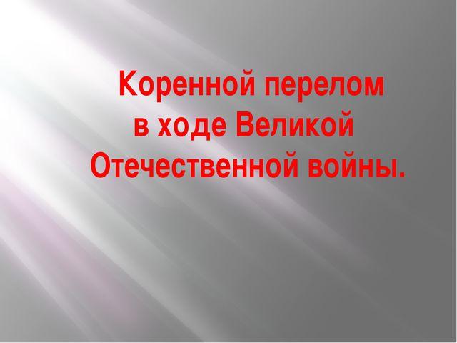Коренной перелом в ходе Великой Отечественной войны.