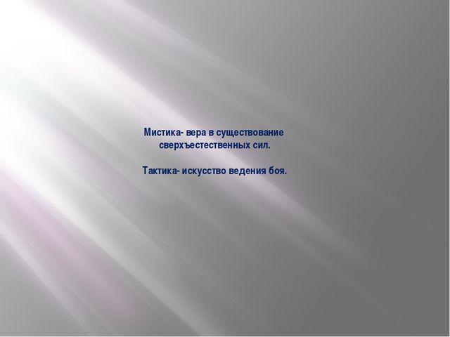 Мистика- вера в существование сверхъестественных сил. Тактика- искусство веде...