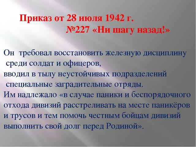 Приказ от 28 июля 1942 г. №227 «Ни шагу назад!» Он требовал восстановить желе...