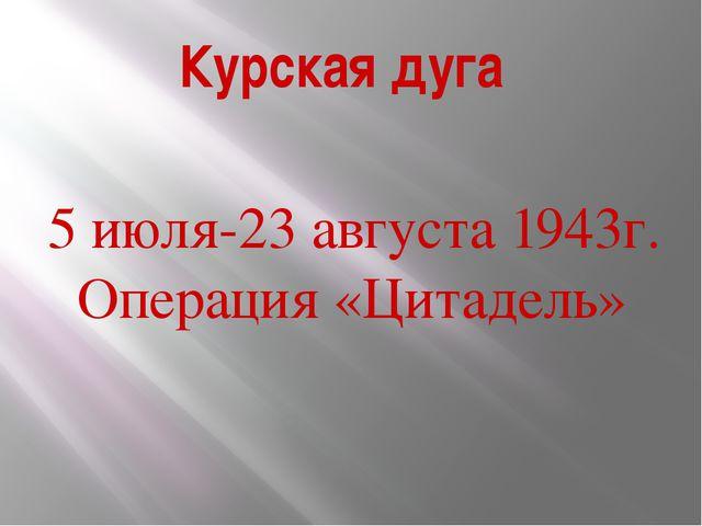 Курская дуга 5 июля-23 августа 1943г. Операция «Цитадель»