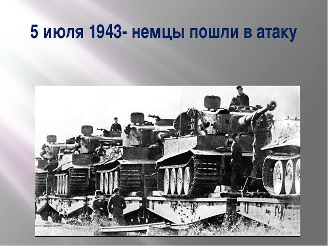 5 июля 1943- немцы пошли в атаку