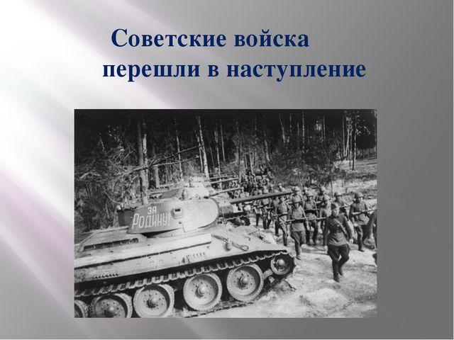 Советские войска перешли в наступление
