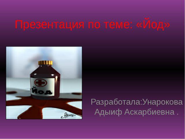 Презентация по теме: «Йод» Разработала:Унарокова Адыиф Аскарбиевна .