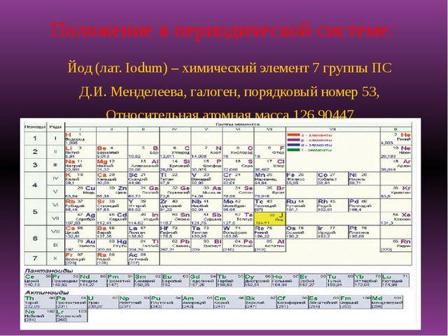 Положение в периодической системе: Йод (лат. Iodum) – химический элемент 7 гр...