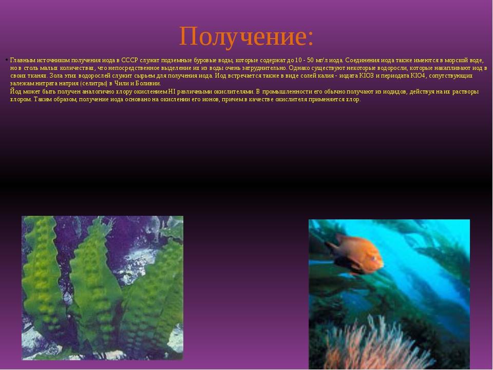 Получение: Главным источником получения иода в СССР служат подземные буровые...