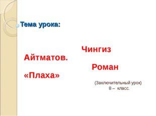 Тема урока: Чингиз Айтматов. Роман «Плаха» (Заключительный урок) 8 – класс.