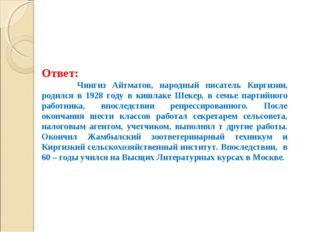 Ответ: Чингиз Айтматов, народный писатель Киргизии, родился в 1928 году в ки