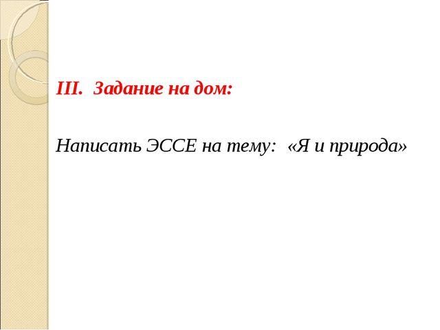 ІІІ. Задание на дом: Написать ЭССЕ на тему: «Я и природа»