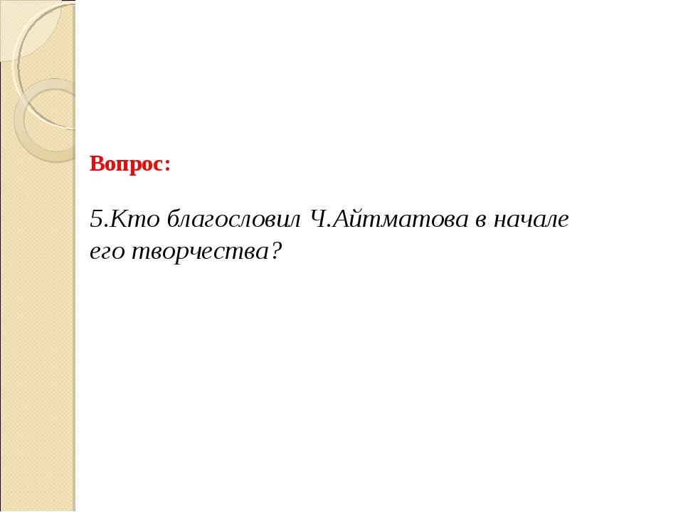 Вопрос: 5.Кто благословил Ч.Айтматова в начале его творчества?