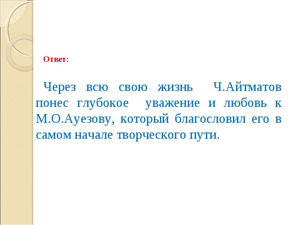 Ответ: Через всю свою жизнь Ч.Айтматов понес глубокое уважение и любовь к М.О...