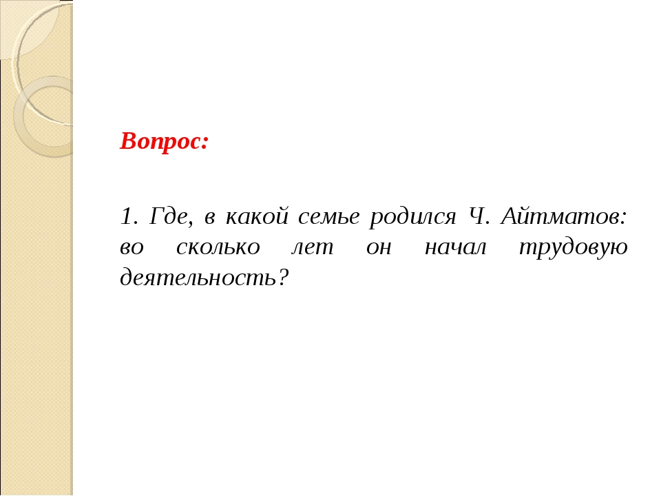 Вопрос: 1. Где, в какой семье родился Ч. Айтматов: во сколько лет он начал тр...