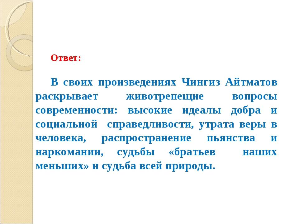 Ответ: В своих произведениях Чингиз Айтматов раскрывает животрепещие вопросы...