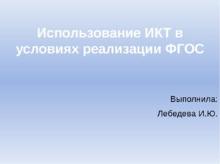 Использование ИКТ в условиях реализации ФГОС Выполнила: Лебедева И.Ю.