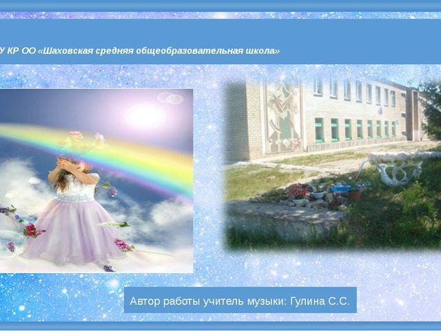 Автор работы учитель музыки: Гулина С.С. МБОУ КР ОО «Шаховская средняя общеоб...