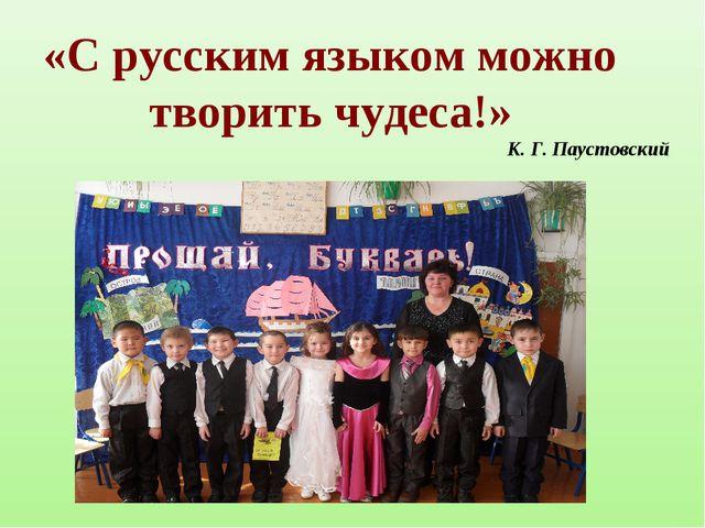 «С русским языком можно творить чудеса!» К. Г. Паустовский