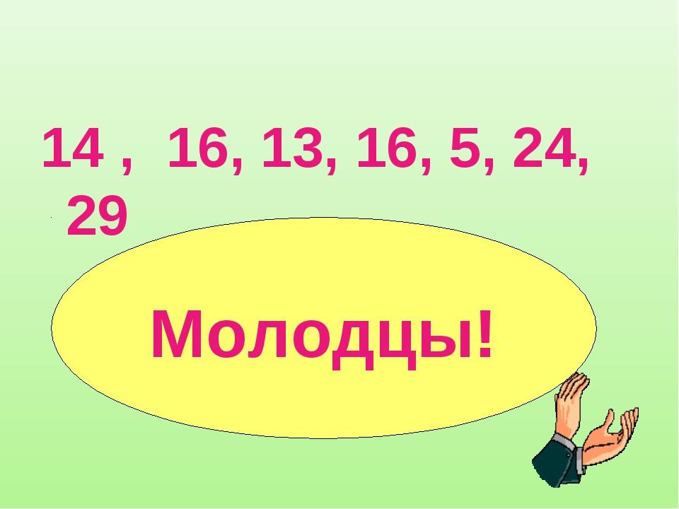 14 , 16, 13, 16, 5, 24, 29 Молодцы!