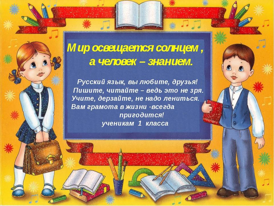 Мир освещается солнцем , а человек – знанием. Русский язык, вы любите, друзь...