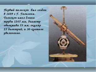 Первый телескоп был создан в 1609 г Г. Галилеем. Телескоп имел длина трубы12
