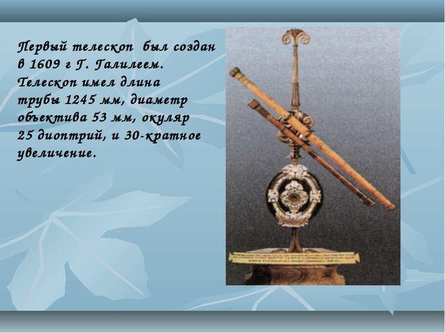 Первый телескоп был создан в 1609 г Г. Галилеем. Телескоп имел длина трубы12...