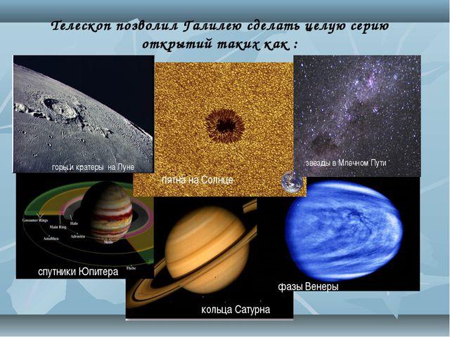 Телескоп позволил Галилею сделать целую серию открытий таких как :