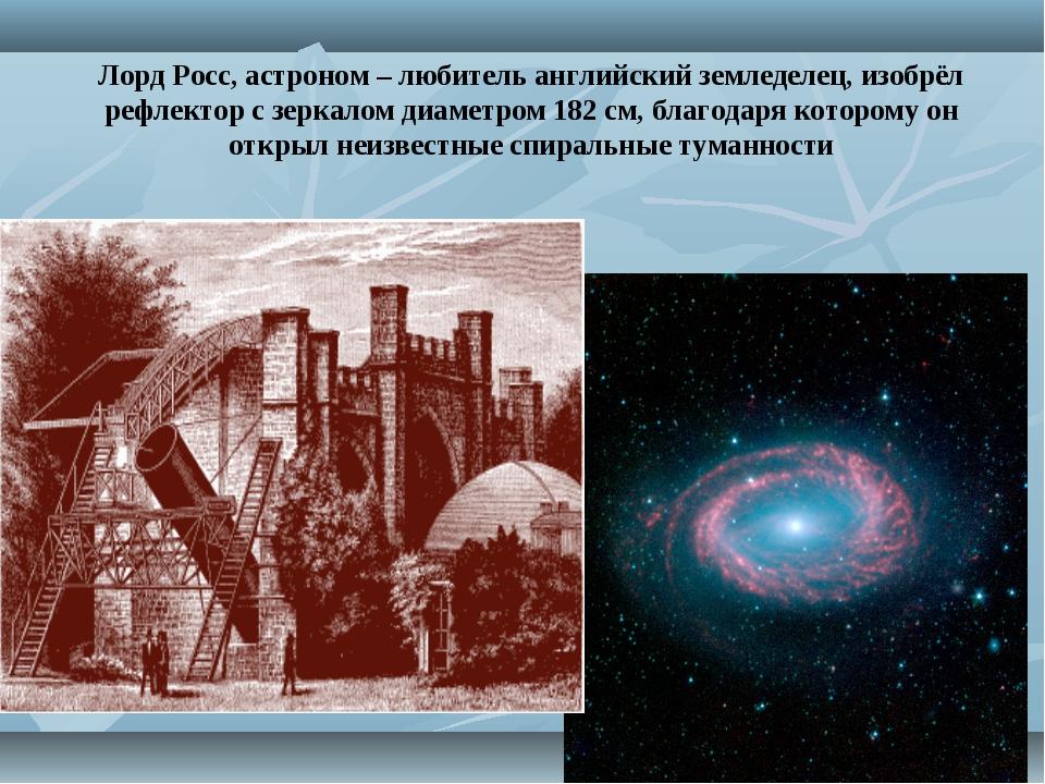 Лорд Росс, астроном – любитель английский земледелец, изобрёл рефлектор с зер...