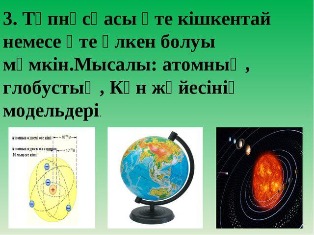 3. Түпнұсқасы өте кішкентай немесе өте үлкен болуы мүмкін.Мысалы: атомның, гл...