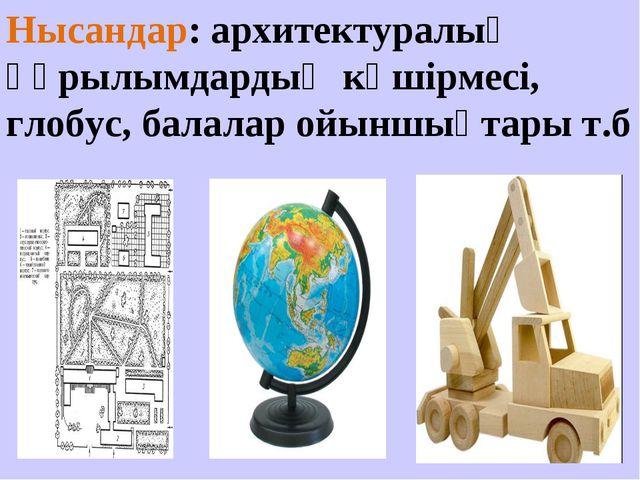Нысандар: архитектуралық құрылымдардың көшірмесі, глобус, балалар ойыншықтары...