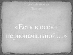 «Есть в осени первоначальной…» Федор Иванович Тютчев
