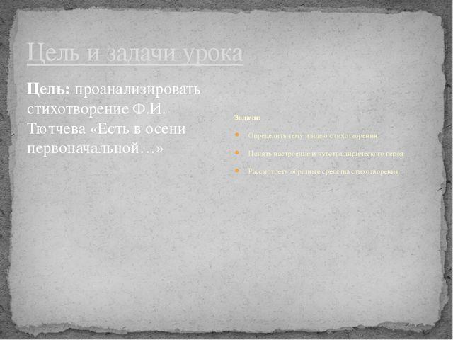 Цель и задачи урока Цель: проанализировать стихотворение Ф.И. Тютчева «Есть в...