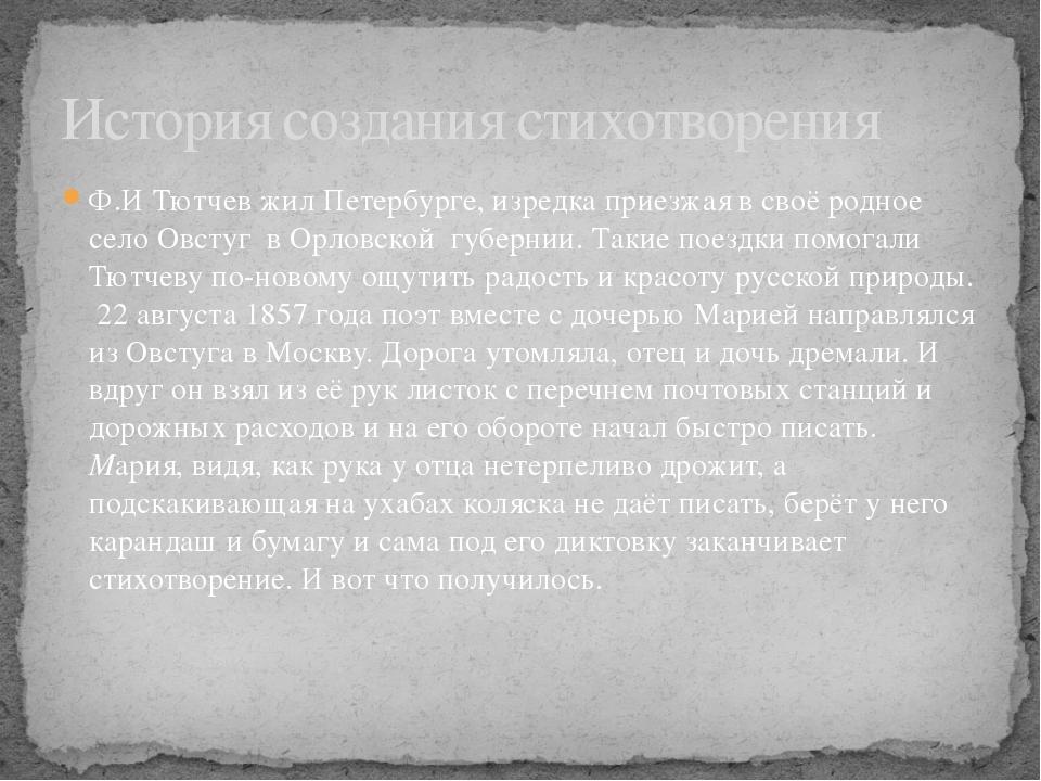 Ф.И Тютчев жил Петербурге, изредка приезжая в своё родное село Овстуг в Орлов...
