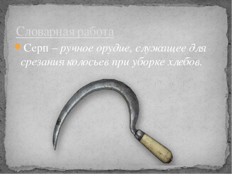 Серп – ручное орудие, служащее для срезания колосьев при уборке хлебов. Слова...