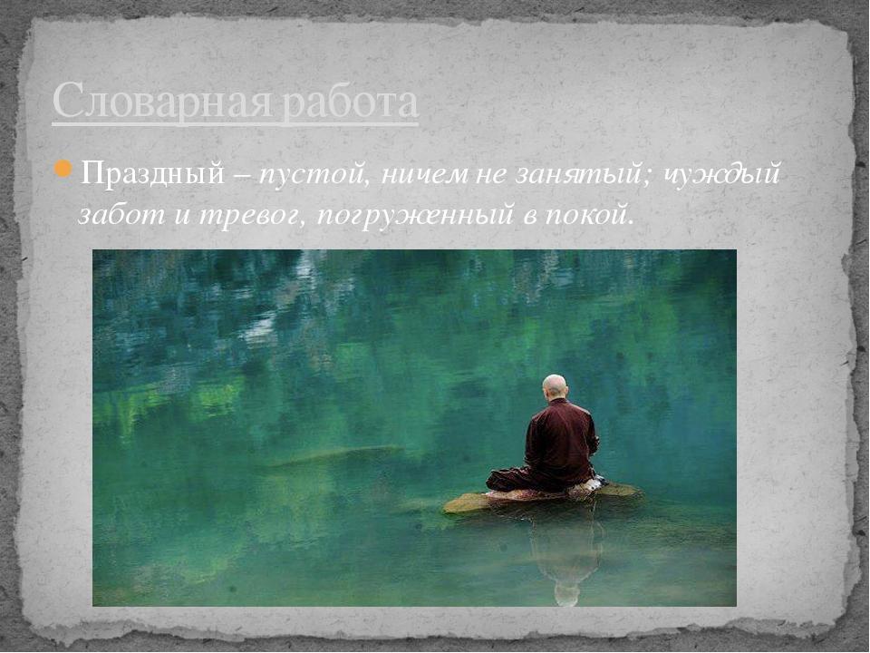 Праздный – пустой, ничем не занятый; чуждый забот и тревог, погруженный в пок...