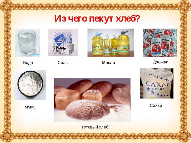 Из чего пекут хлеб? Вода Мука Соль Дрожжи Масло Сахар Готовый хлеб