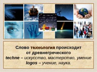 Слово технология происходит от древнегреческого techne – искусство, мастерств