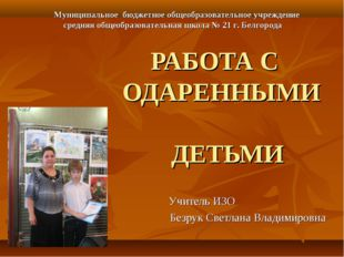 РАБОТА С ОДАРЕННЫМИ ДЕТЬМИ Учитель ИЗО Безрук Светлана Владимировна Муниципал