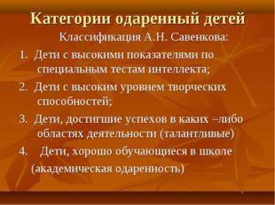 Категории одаренный детей Классификация А.Н. Савенкова: 1. Дети с высокими по