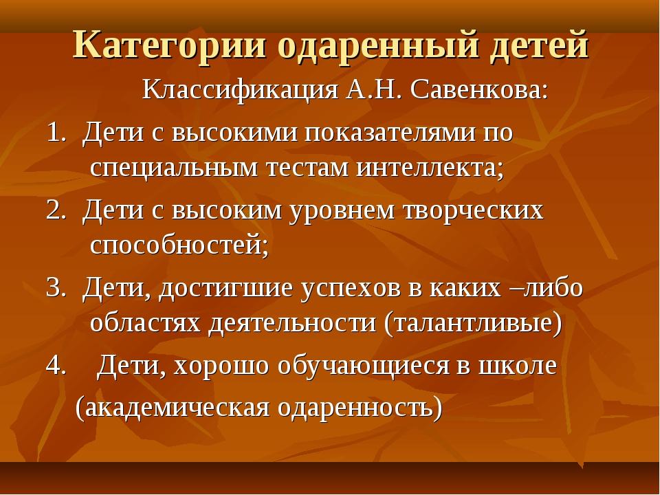 Категории одаренный детей Классификация А.Н. Савенкова: 1. Дети с высокими по...