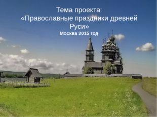 Тема проекта: «Православные праздники древней Руси» Москва 2015 год