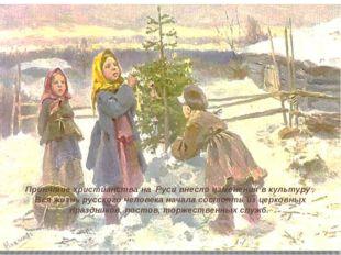 Принятие христианства на Руси внесло изменения в культуру . Вся жизнь русско