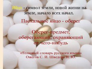 Яйцо - символ земли, новой жизни на земле, начало всех начал.